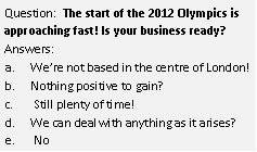 Question: The start of the 2012 Olympics is approaching fast! Is your business ready? Answers: a. We're not based in the centre of London! b. Nothing positive to gain? c. Still plenty of time! d. We can deal with anything as it arises? e. No